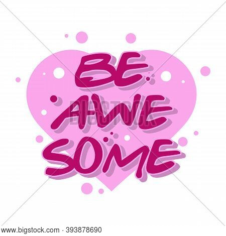 Be Awesome Motivation Text With Heart. Hand Lettering Typography Slogan For Girl Shirt Design, Birth