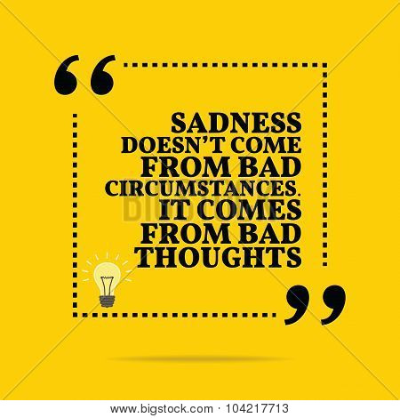 Inspirational Motivational Quote. Sadness Doesn't Come From Bad Circumstances. It Comes From Bad Tho