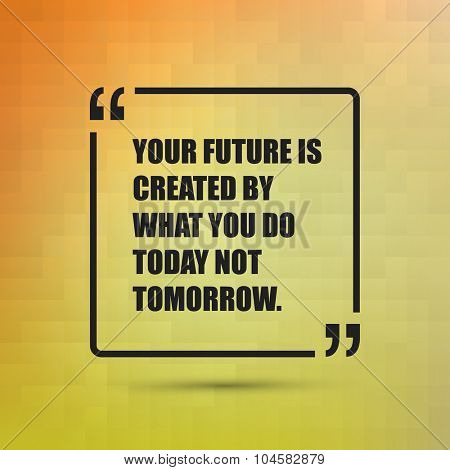 Your Future Is Created By What You Do Today Not Tomorrow. - Inspirational Quote, Slogan, Saying on an Abstract Yellow, Orange Background
