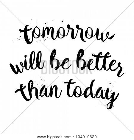 Tomorrow will be better than today. Inspirational motivational quote. Vector ink painted lettering. Phrase banner for poster, tshirt, banner, card and other design projects.