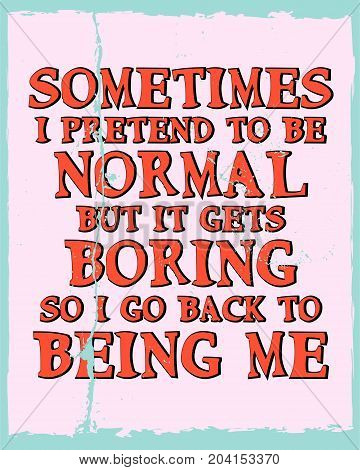 Inspiring motivation quote with text Sometimes I Pretend To Be Normal But It Gets Boring So I Go Back To Being Me. Vector typography poster and t-shirt design. Distressed old metal sign texture.