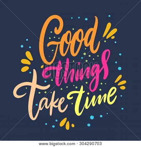 Good Things Take Time. Hand Drawn Vector Lettering. Motivation Phrase.