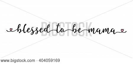 Handwritten Blessed To Be A Mama Quote As Logo, Header, Headline. Script Lettering For Greeting Card