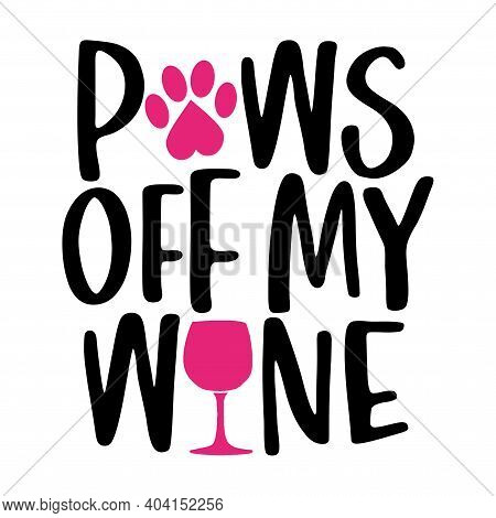 Paws Off My Wine - Words With Dog Footprint, Heart And Wine Glass - Funny Pet Vector Saying With Pup