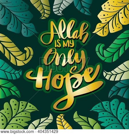 Allah Is My Only Hope With Leaf Background. Hand Lettering,  Islamic Quote.
