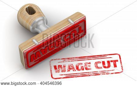 Wage Cut. The Stamp And An Imprint. Wooden Stamp And Red Imprint Wage Cut On White Surface. 3d Illus