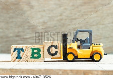 Toy Forklift Hold Letter Block C To Complete Word Tbc (abbreviation Of To Be Confirmed Or Continued)