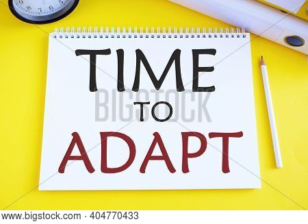 Time To Adapt Text Written In Notebook.concept Meaning Moment To Adjust Oneself To Changes Embrace I