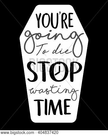 You Re Going To Die Stop Wasting Time Tomb Stone Lettering Hand Drawn Word Wisdom Quote For Banner P