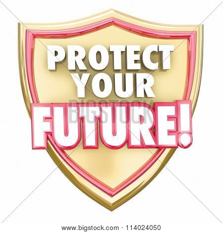 Protect Your Future words in red 3d letters on a gold shield to illustrate saving money to grow wealth and investments for a secure tomorrow