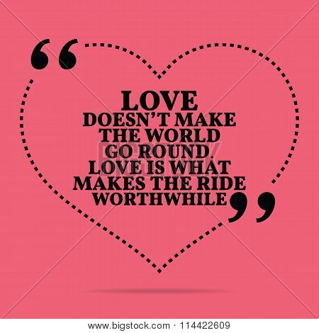 Inspirational Love Marriage Quote. Love Doesn't Make The World Go Round. Love Is What Makes The Ride