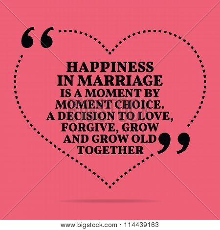 Inspirational Love Marriage Quote. Happiness In Marriage Is A Moment By Moment Choice. A Decision To