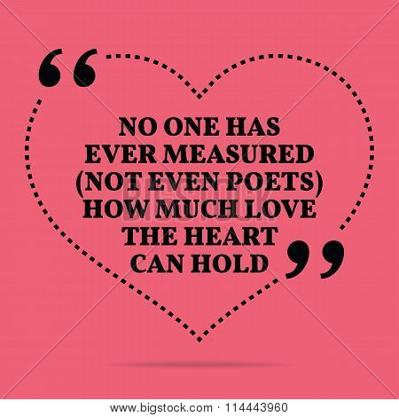 Inspirational Love Marriage Quote. No One Has Ever Measured (not Even Poets) How Much Love The Heart