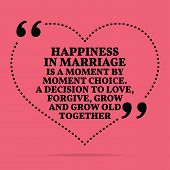 Inspirational love marriage quote. Happiness in marriage is a moment by moment choice. A decision to love forgive grow and grow old together. Simple trendy design. poster