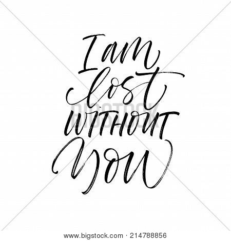 I am lost without you phrase. Romantic lettering. Ink illustration. Modern brush calligraphy. Isolated on white background.