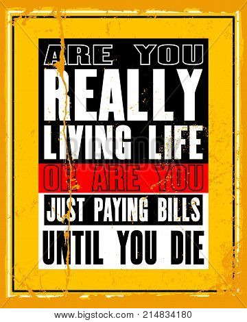 Inspiring motivation quote with text Are You Really Living Life Or Are You Just Paying Bills Until You Die. Vector typography poster and t-shirt design concept.