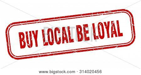 Buy Local Be Loyal Stamp. Buy Local Be Loyal Square Grunge Sign. Buy Local Be Loyal