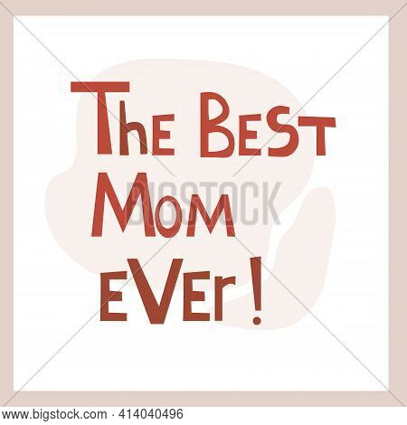 The Best Mom Ever. Inspirational Congratulatory Quote. Positive Message In Hand Drawn Font. Bright L