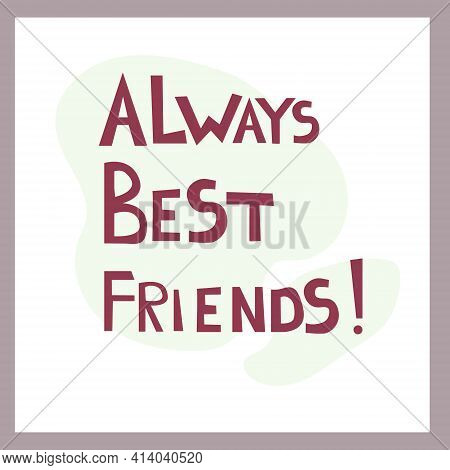 Always Best Friends. Inspirational Congratulatory Quote. Positive Message In Hand Drawn Font. Bright