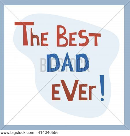The Best Dad Ever. Inspirational Congratulatory Quote. Positive Message In Hand Drawn Font. Bright L