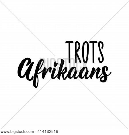 Translation From Afrikaans: Proudly Afrikaans. Modern Vector Brush Calligraphy. Ink Illustration. Pe