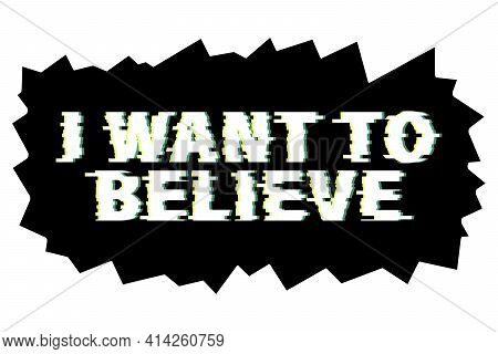 Vector Lettering - I Want To Believe. Isolated Letters On The Black Background With Glitch Bug Effec