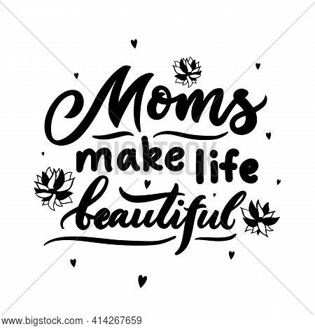 Mom Quote. Mothers Day Concept. Moms Make Life Beautiful With Flowers, Hearts. Vector Typographic Sa