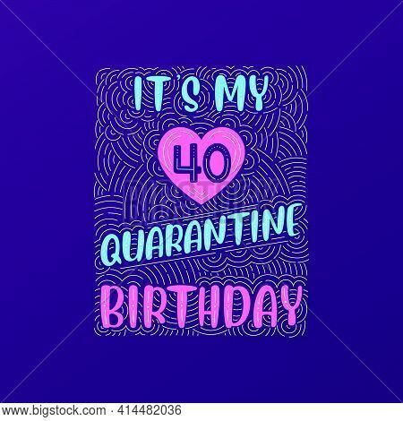 It's My 40 Quarantine Birthday. 40 Years Birthday Celebration In Quarantine