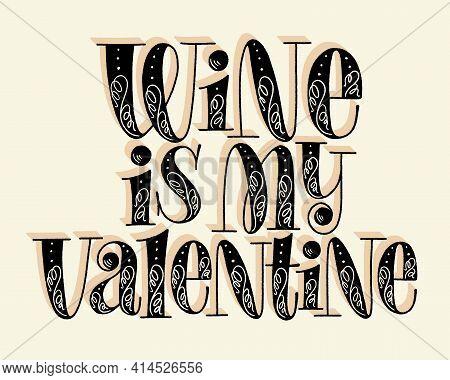 Wine Is My Valentine Hand Lettering. Text For Restaurant, Winery, Vineyard, Festival. Phrase For Men