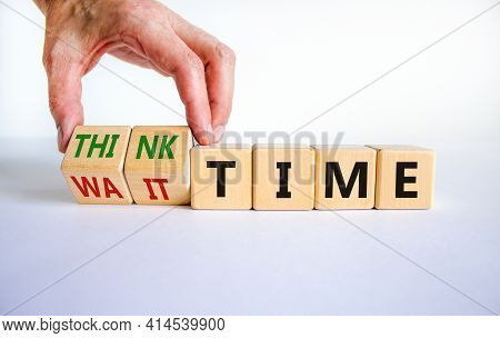 Think Or Wait Time Symbol. Businessman Turns Wooden Cubes And Changes Words 'wait Time' To 'think Ti