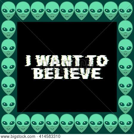 Vector Square Frame From Aliens Green Heads With Lettering - I Want To Believe. Background, Border,