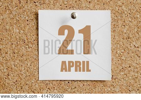April 21. 21th Day Of The Month, Calendar Date.white Calendar Sheet Attached To Brown Cork Board. Sp