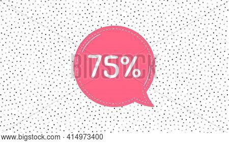 75 Percent Off Sale. Pink Speech Bubble On Polka Dot Pattern. Discount Offer Price Sign. Special Off