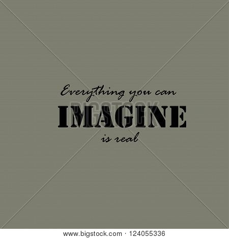 Everything you can imagine is real. Inspirational quote lettering typography.