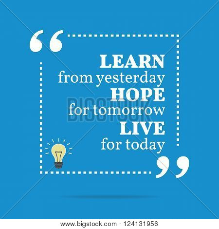 Inspirational Motivational Quote. Learn From Yesterday Hope For Tomorrow Live For Today.