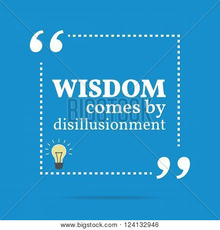 Inspirational Motivational Quote. Wisdom Come By Disillusionment.