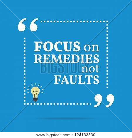 Inspirational Motivational Quote. Focus On Remedies Not Faults.