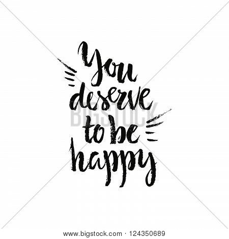 You deserve to be happy - motivational and inspirational quote. Handdrawn lettering. Brushed typography. Vecor art.