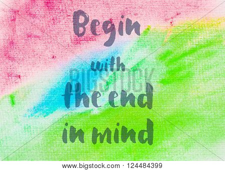 Begin with the end in mind. Inspirational quote over abstract water color textured background