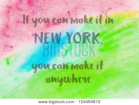 If you can make it in New York, you can make it anywhere. Inspirational quote over abstract water color textured background