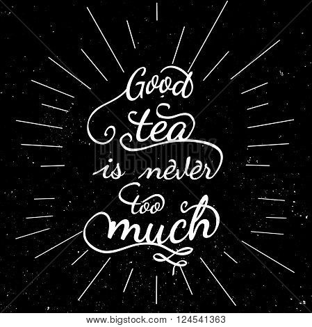 Black and white motivational posters. Lettering - Good tea is never too much. Inspirational typography. Hand drawn typography poster with motivational slogan
