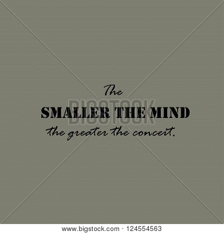 The smaller the mind the greater the conceit. Text lettering of an inspirational saying. Quote Typographical Poster Template.