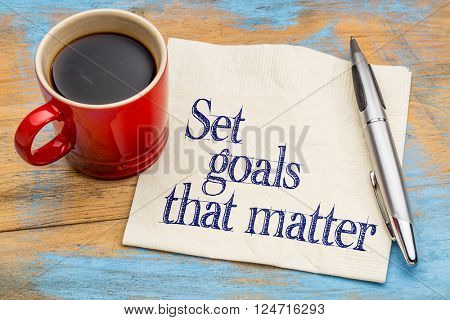 Set goals that matter  advice or reminder - handwriting on a napkin with cup of coffee against gray slate stone background