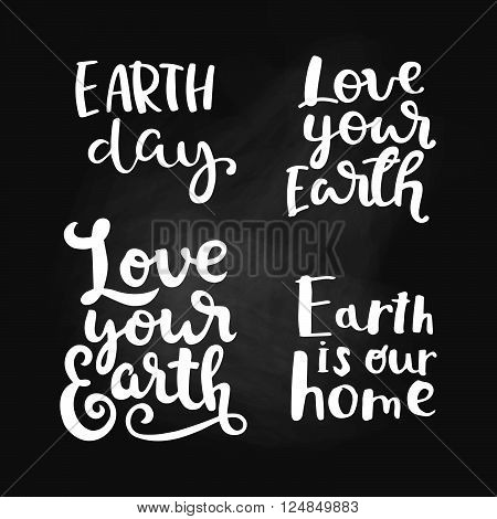 Love your Earth. Earth day. Earth is our home. Set of vector illustration, hand drawn lettering quote for Earth day. Typography poster earth day for greeting card, poster in chalk board style