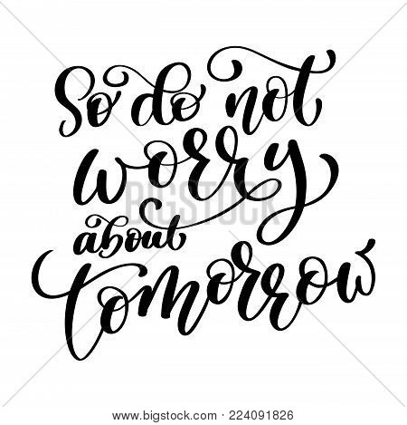 So do not worry about tomorrow quote text, hand lettering typography design. Vector Illustration design for holiday greeting card and for photo overlays, t-shirt print, flyer, poster design, mug.