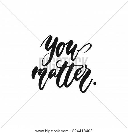 You matter - hand drawn lettering phrase isolated on the white background. Fun brush ink inscription for photo overlays, greeting card or print, poster design