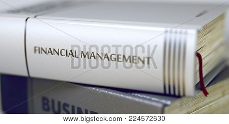 Stack of Books Closeup and one with Title - Financial Management. Close-up of a Book with the Title on Spine Financial Management. Blurred Image. Selective focus. 3D Illustration.