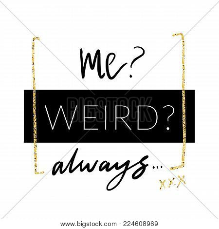 Me weird. Always. Minimalistic design with glitter in girlish style for modern apparel. Vector print designT-shirt graphics.