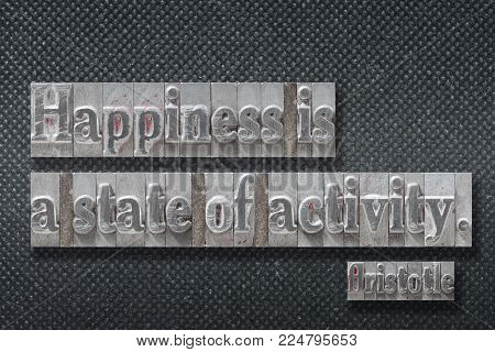 Happiness is a state of activity - ancient Greek philosopher Aristotle quote made from metallic letterpress on dark background