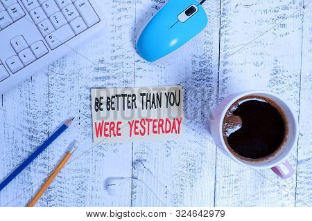 Conceptual hand writing showing Be Better Than You Were Yesterday. Business photo text try to improve yourself everyday Technological devices colored reminder paper office supplies. poster